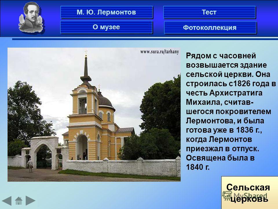 Сельская церковь Рядом с часовней возвышается здание сельской церкви. Она строилась с1826 года в честь Архистратига Михаила, считав- шегося покровителем Лермонтова, и была готова уже в 1836 г., когда Лермонтов приезжал в отпуск. Освящена была в 1840
