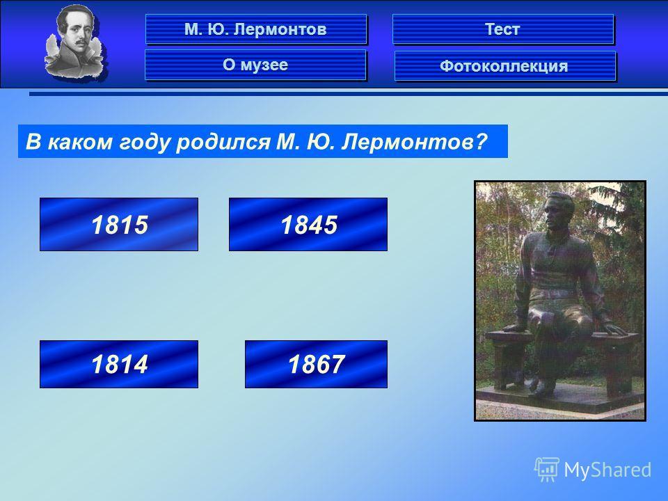 В каком году родился М. Ю. Лермонтов? 1815 1814 1845 1867 М. Ю. Лермонтов Фотоколлекция О музее Тест