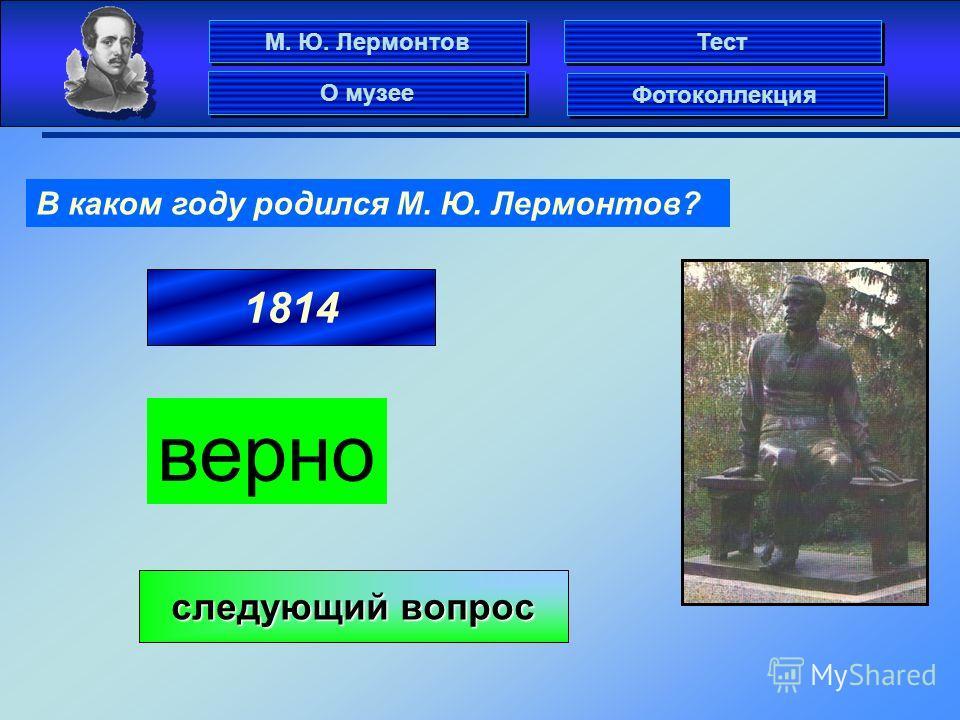 1814 В каком году родился М. Ю. Лермонтов? верно следующий вопрос следующий вопрос М. Ю. Лермонтов Фотоколлекция О музее Тест
