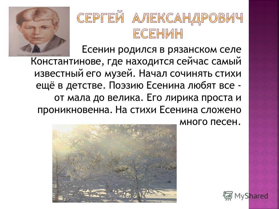 Есенин родился в рязанском селе Константинове, где находится сейчас самый известный его музей. Начал сочинять стихи ещё в детстве. Поэзию Есенина любят все - от мала до велика. Его лирика проста и проникновенна. На стихи Есенина сложено много песен.