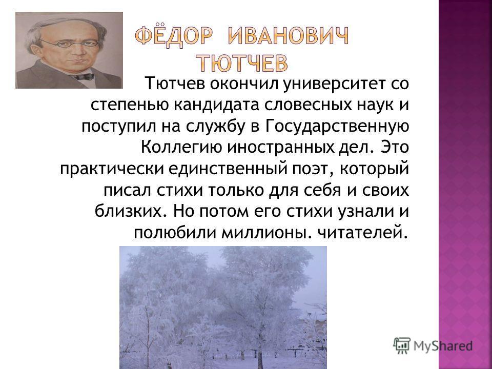 Тютчев окончил университет со степенью кандидата словесных наук и поступил на службу в Государственную Коллегию иностранных дел. Это практически единственный поэт, который писал стихи только для себя и своих близких. Но потом его стихи узнали и полюб