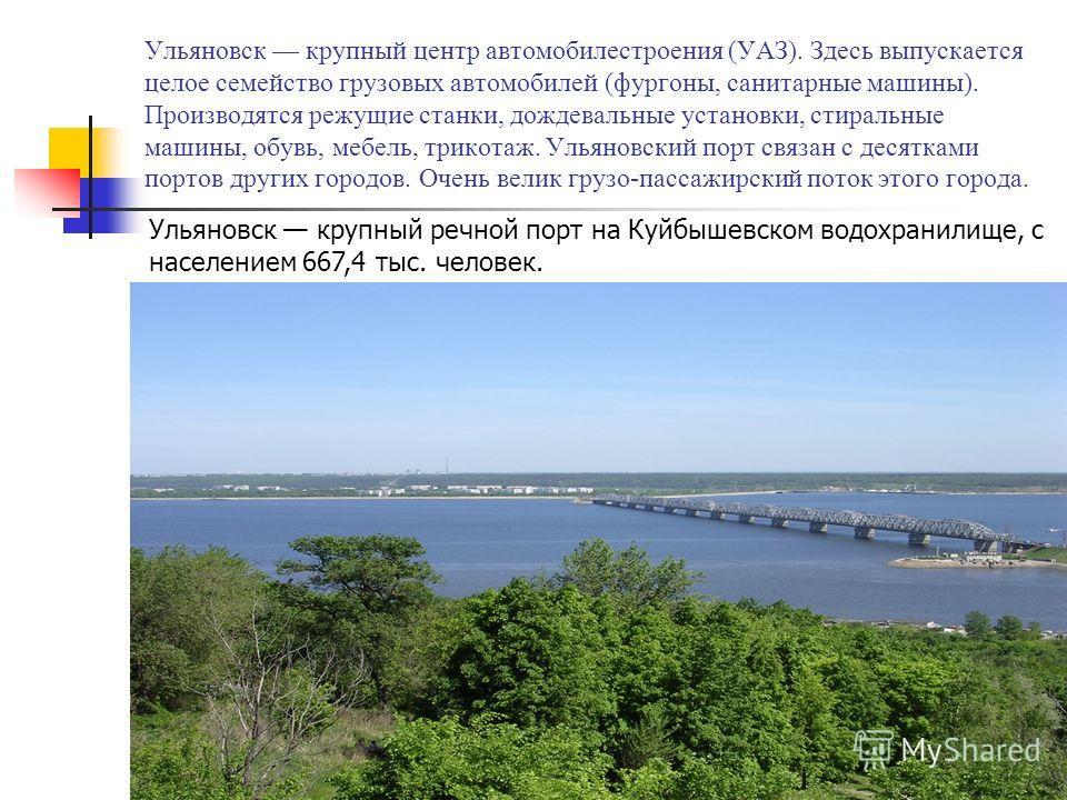 Ульяновск крупный центр автомобилестроения (УАЗ). Здесь выпускается целое семейство грузовых автомобилей (фургоны, санитарные машины). Производятся режущие станки, дождевальные установки, стиральные машины, обувь, мебель, трикотаж. Ульяновский порт с