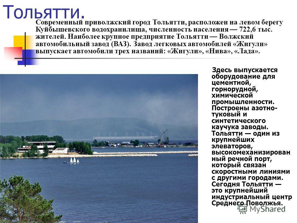 Тольятти. Здесь выпускается оборудование для цементной, горнорудной, химической промышленности. Построены азотно- туковый и синтетического каучука заводы. Тольятти один из крупнейших элеваторов, высокомеханизирован ный речной порт, который связан ско