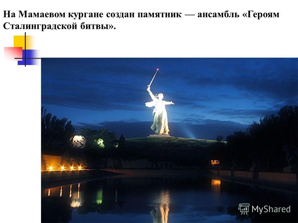 На Мамаевом кургане создан памятник ансамбль «Героям Сталинградской битвы».