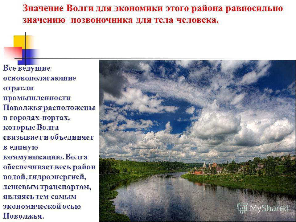 Все ведущие основополагающие отрасли промышленности Поволжья расположены в городах-портах, которые Волга связывает и объединяет в единую коммуникацию. Волга обеспечивает весь район водой, гидроэнергией, дешевым транспортом, являясь тем самым экономич