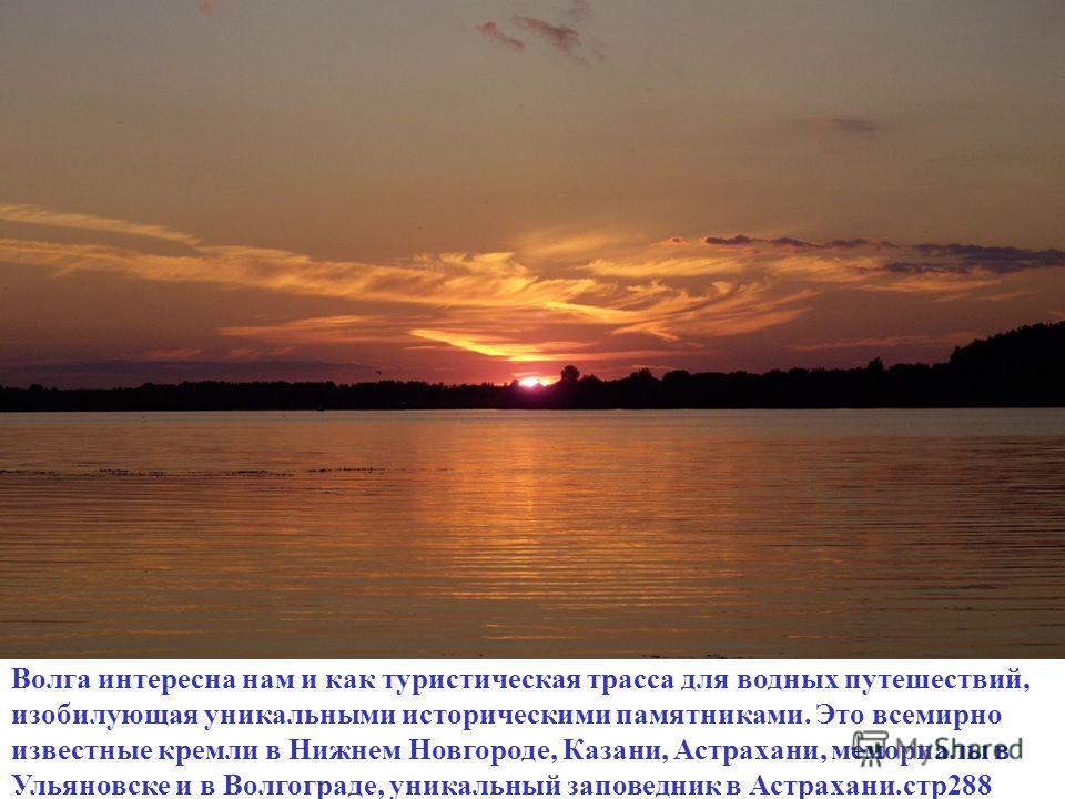 Волга интересна нам и как туристическая трасса для водных путешествий, изобилующая уникальными историческими памятниками. Это всемирно известные кремли в Нижнем Новгороде, Казани, Астрахани, мемориалы в Ульяновске и в Волгограде, уникальный заповедни