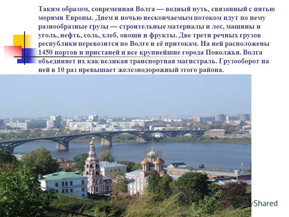 Таким образом, современная Волга водный путь, связанный с пятью морями Европы. Днем и ночью нескончаемым потоком идут по нему разнообразные грузы строительные материалы и лес, машины и уголь, нефть, соль, хлеб, овощи и фрукты. Две трети речных грузов