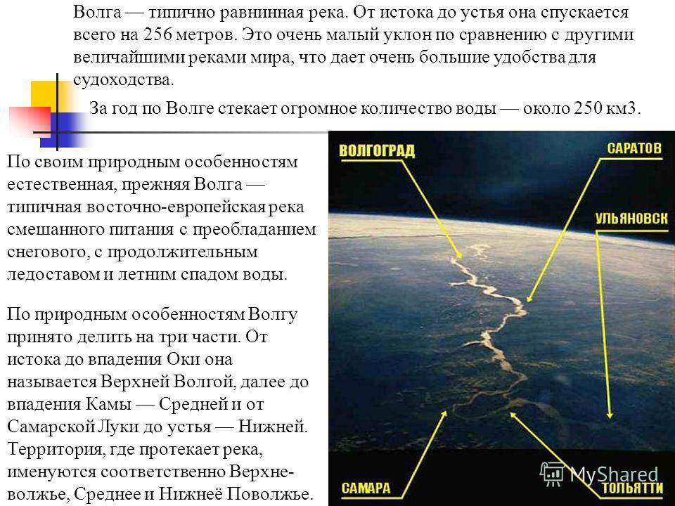 Волга типично равнинная река. От истока до устья она спускается всего на 256 метров. Это очень малый уклон по сравнению с другими величайшими реками мира, что дает очень большие удобства для судоходства. По своим природным особенностям естественная,