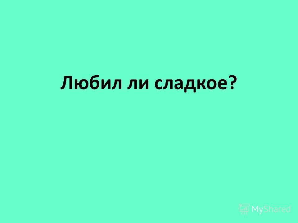 Любил ли сладкое?