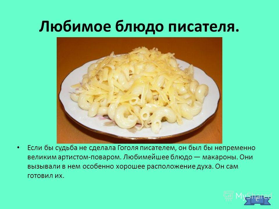 Любимое блюдо писателя. Если бы судьба не сделала Гоголя писателем, он был бы непременно великим артистом-поваром. Любимейшее блюдо макароны. Они вызывали в нем особенно хорошее расположение духа. Он сам готовил их. С