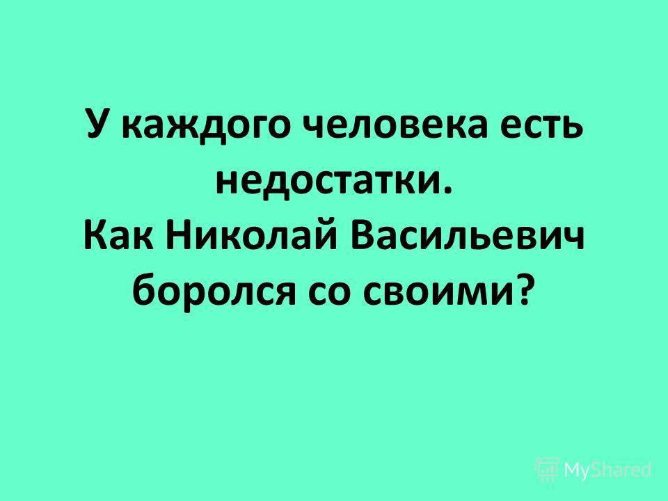 У каждого человека есть недостатки. Как Николай Васильевич боролся со своими?