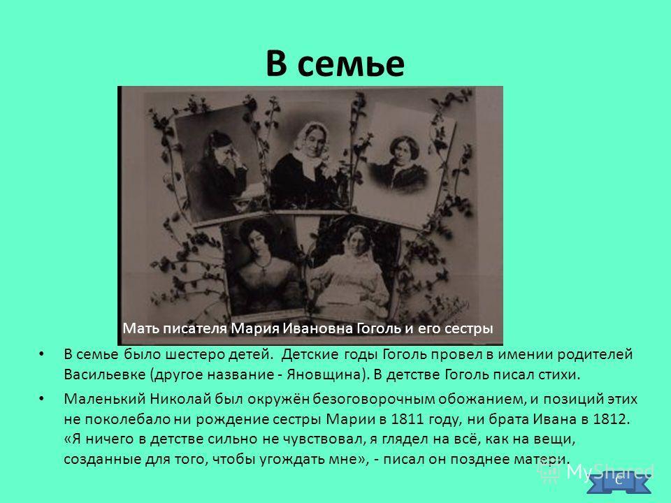 В семье В семье было шестеро детей. Детские годы Гоголь провел в имении родителей Васильевке (другое название - Яновщина). В детстве Гоголь писал стихи. Маленький Николай был окружён безоговорочным обожанием, и позиций этих не поколебало ни рождение