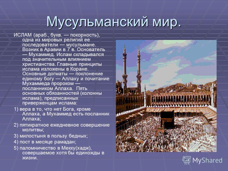 Мусульманский мир. ИСЛАМ (араб., букв. покорность), одна из мировых религий ее последователи мусульмане. Возник в Аравии в 7 в. Основатель Мухаммед. Ислам складывался под значительным влиянием христианства. Главные принципы ислама изложены в Коране.