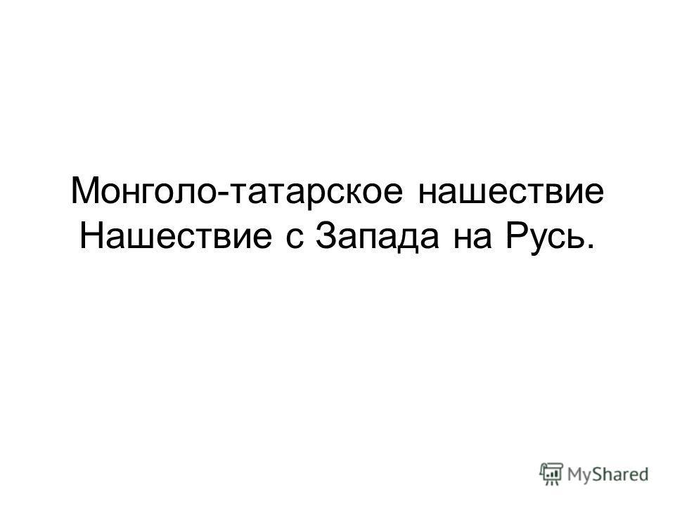 Монголо-татарское нашествие Нашествие с Запада на Русь.