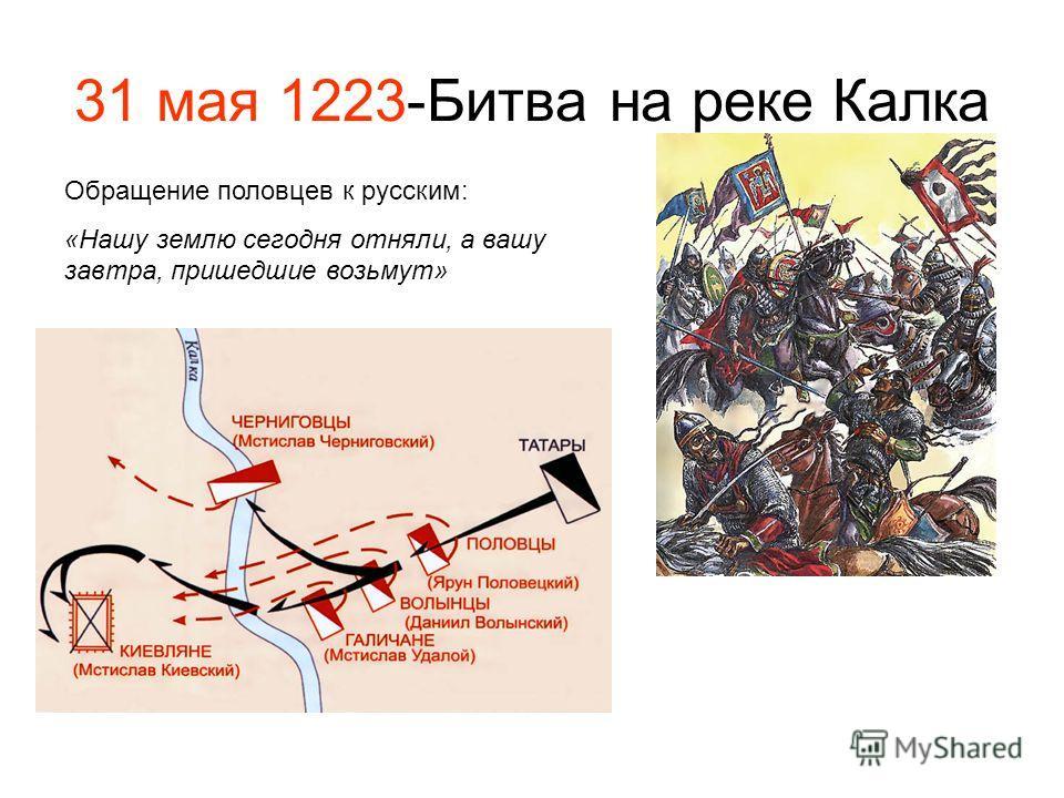 31 мая 1223-Битва на реке Калка Обращение половцев к русским: «Нашу землю сегодня отняли, а вашу завтра, пришедшие возьмут»