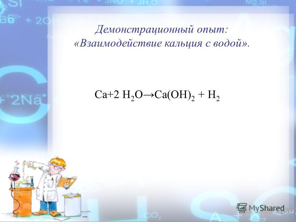 Ca+2 H 2 OCa(OH) 2 + H 2 Демонстрационный опыт: «Взаимодействие кальция с водой».