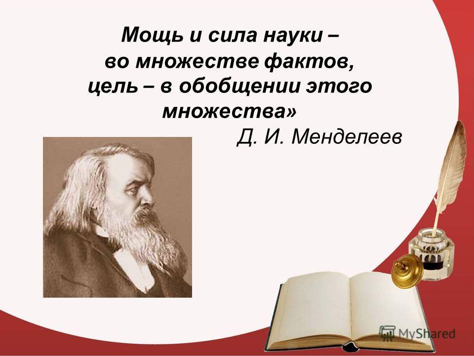 Мощь и сила науки – во множестве фактов, цель – в обобщении этого множества » Д. И. Менделеев