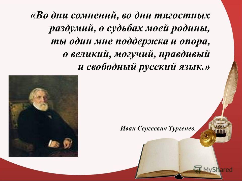 «Во дни сомнений, во дни тягостных раздумий, о судьбах моей родины, ты один мне поддержка и опора, о великий, могучий, правдивый и свободный русский язык.» Иван Сергеевич Тургенев.