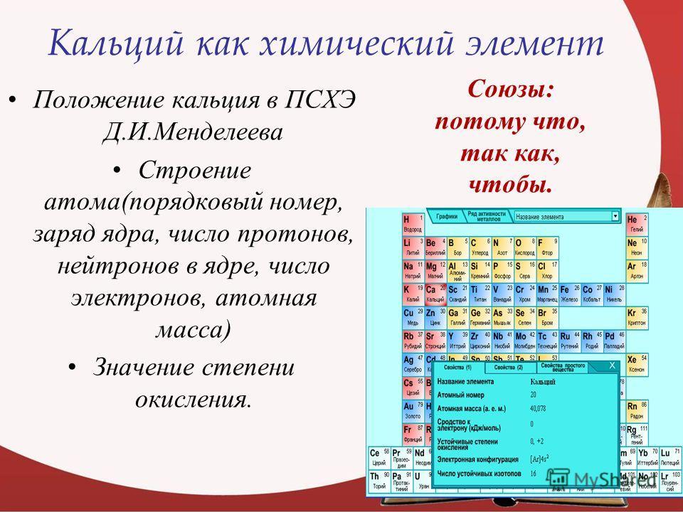 Кальций как химический элемент Положение кальция в ПСХЭ Д.И.Менделеева Строение атома(порядковый номер, заряд ядра, число протонов, нейтронов в ядре, число электронов, атомная масса) Значение степени окисления. Союзы: потому что, так как, чтобы.