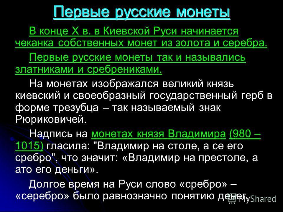 В конце X в. в Киевской Руси начинается чеканка собственных монет из золота и серебра. Первые русские монеты так и назывались златниками и сребрениками. На монетах изображался великий князь киевский и своеобразный государственный герб в форме трезубц