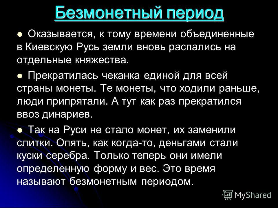 Безмонетный период Оказывается, к тому времени объединенные в Киевскую Русь земли вновь распались на отдельные княжества. Прекратилась чеканка единой для всей страны монеты. Те монеты, что ходили раньше, люди припрятали. А тут как раз прекратился вво