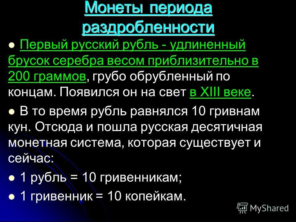 Монеты периода раздробленности Первый русский рубль - удлиненный брусок серебра весом приблизительно в 200 граммов, грубо обрубленный по концам. Появился он на свет в XIII веке. В то время рубль равнялся 10 гривнам кун. Отсюда и пошла русская десятич