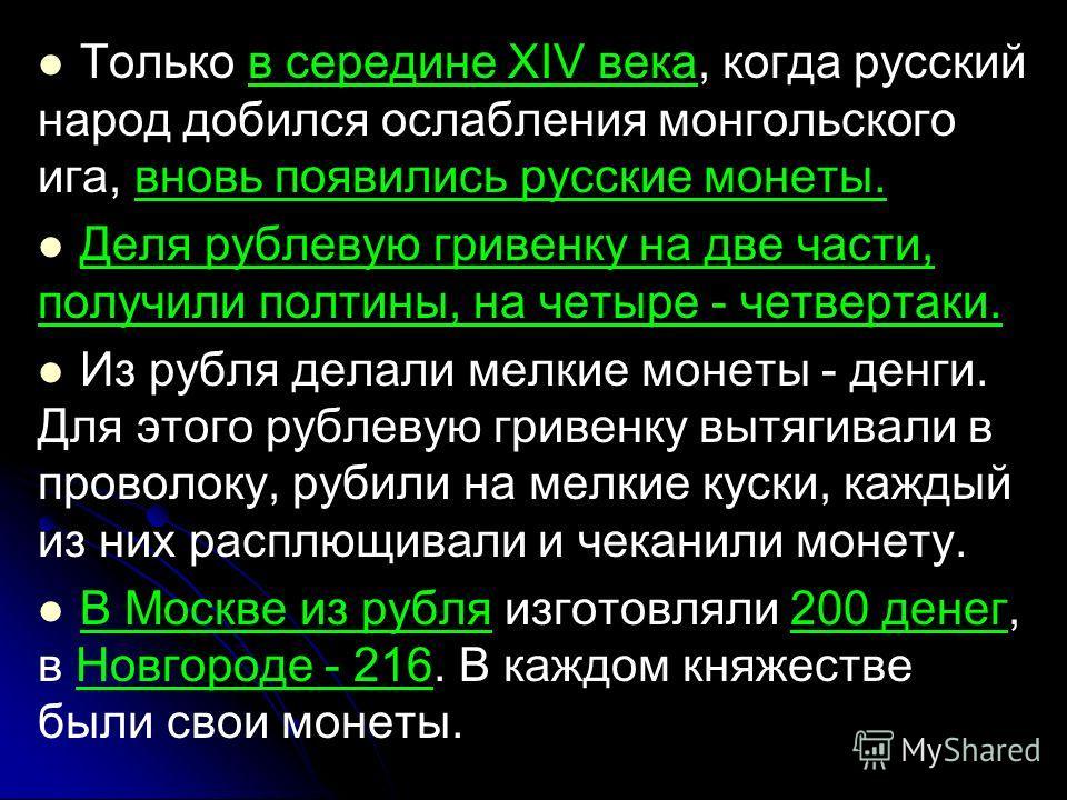 Только в середине XIV века, когда русский народ добился ослабления монгольского ига, вновь появились русские монеты. Деля рублевую гривенку на две части, получили полтины, на четыре - четвертаки. Из рубля делали мелкие монеты - денги. Для этого рубле