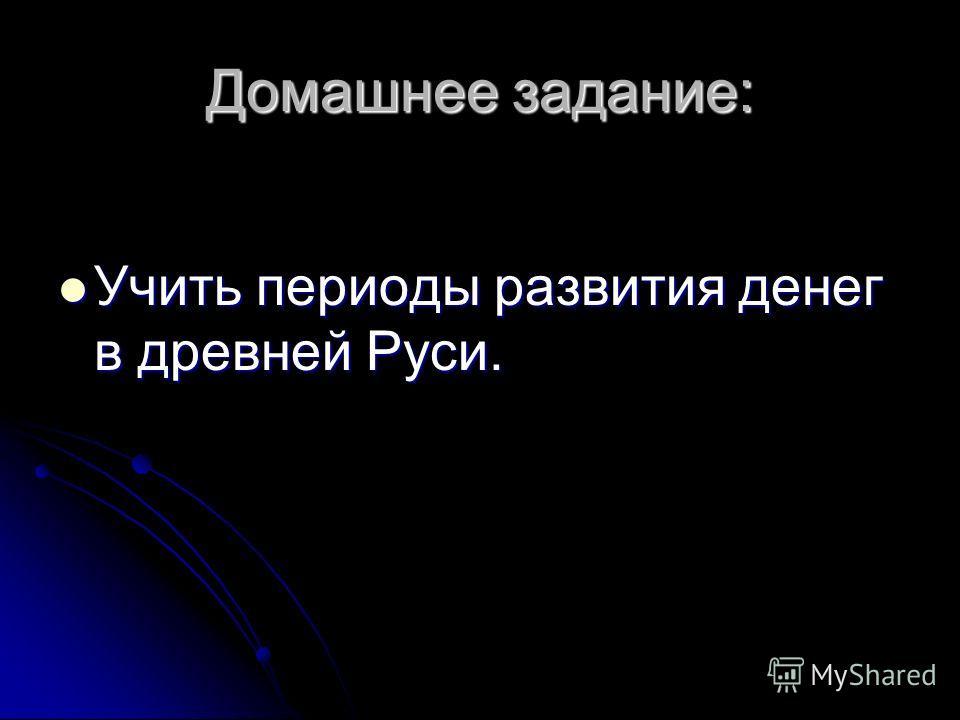 Домашнее задание: Учить периоды развития денег в древней Руси. Учить периоды развития денег в древней Руси.