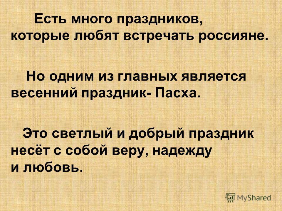 Есть много праздников, которые любят встречать россияне. Но одним из главных является весенний праздник- Пасха. Это светлый и добрый праздник несёт с собой веру, надежду и любовь.