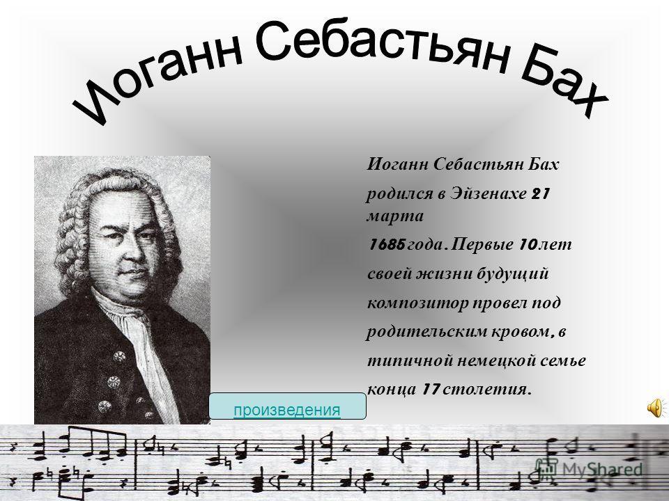 Иоганн Себастьян Бах родился в Эйзенахе 21 марта 1685 года. Первые 10 лет своей жизни будущий композитор провел под родительским кровом, в типичной немецкой семье конца 17 столетия. произведения