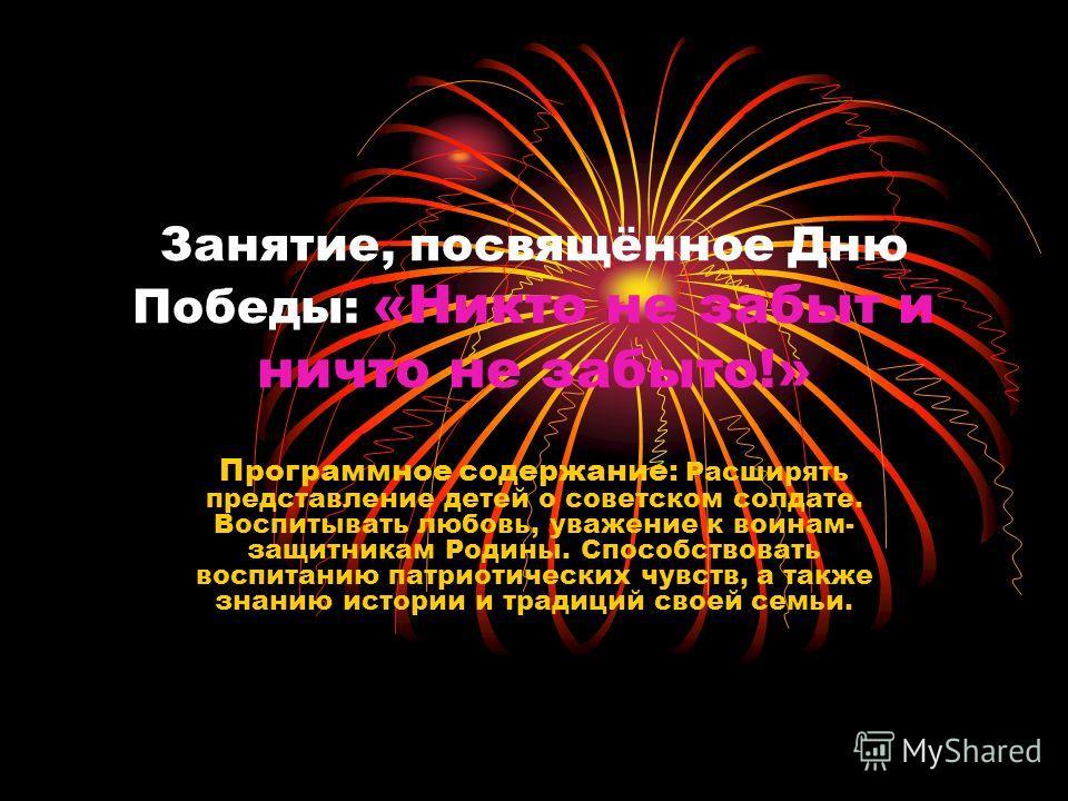 Занятие, посвящённое Дню Победы: «Никто не забыт и ничто не забыто!» Программное содержание: Расширять представление детей о советском солдате. Воспитывать любовь, уважение к воинам- защитникам Родины. Способствовать воспитанию патриотических чувств,