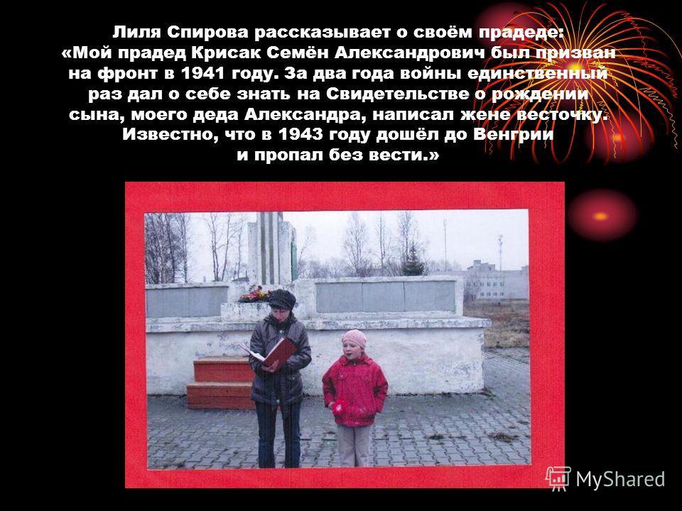 Лиля Спирова рассказывает о своём прадеде: «Мой прадед Крисак Семён Александрович был призван на фронт в 1941 году. За два года войны единственный раз дал о себе знать на Свидетельстве о рождении сына, моего деда Александра, написал жене весточку. Из