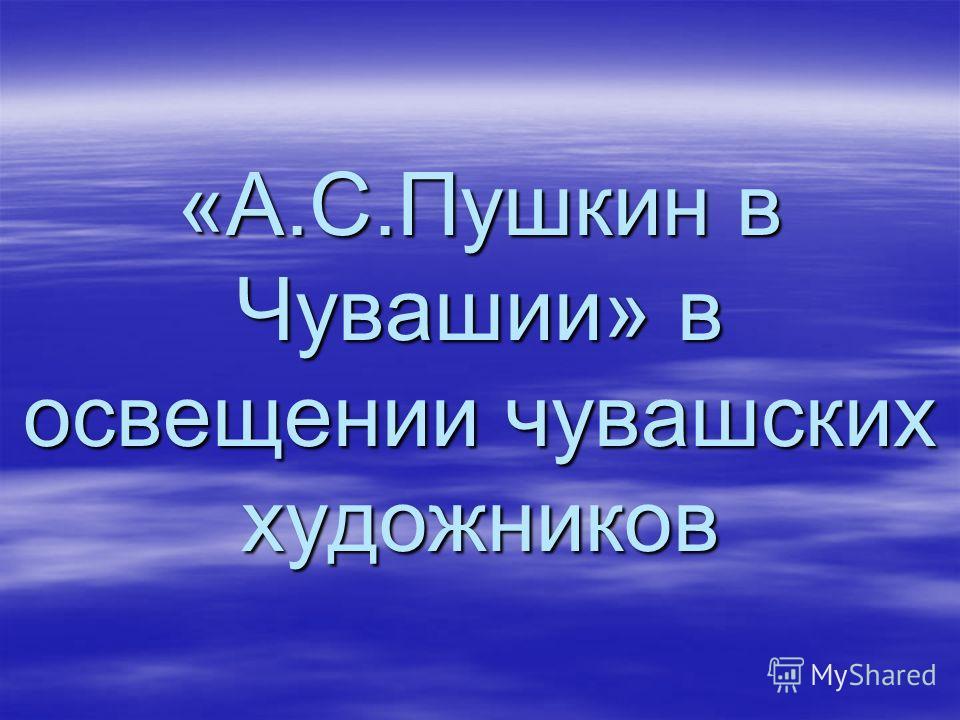 «А.С.Пушкин в Чувашии» в освещении чувашских художников