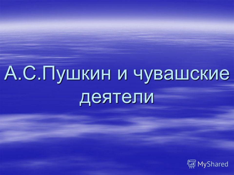 А.С.Пушкин и чувашские деятели