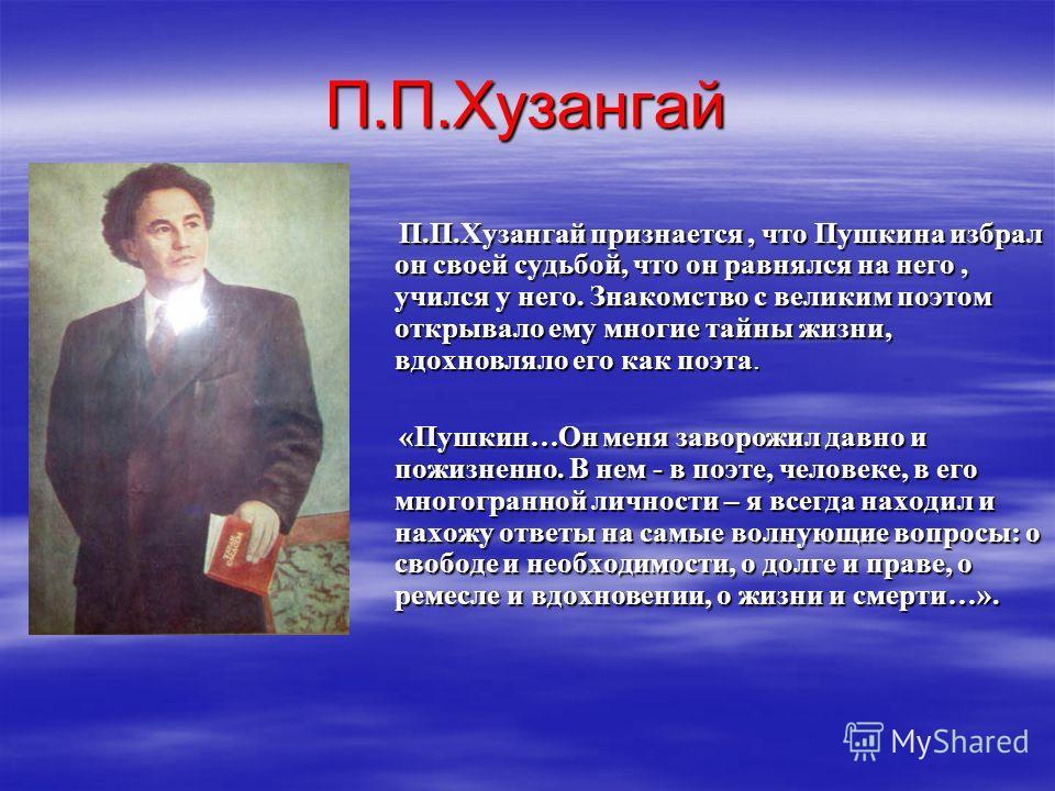 П.П.Хузангай П.П.Хузангай признается, что Пушкина избрал он своей судьбой, что он равнялся на него, учился у него. Знакомство с великим поэтом открывало ему многие тайны жизни, вдохновляло его как поэта. П.П.Хузангай признается, что Пушкина избрал он