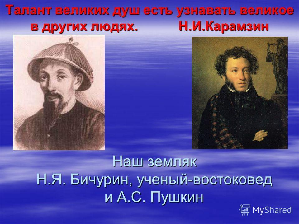 Наш земляк Н.Я. Бичурин, ученый-востоковед и А.С. Пушкин Талант великих душ есть узнавать великое в других людях. Н.И.Карамзин