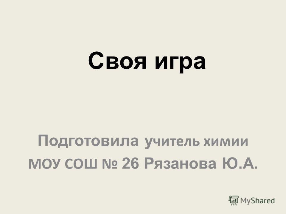 Своя игра Подготовила у читель химии МОУ СОШ 26 Рязанова Ю.А.