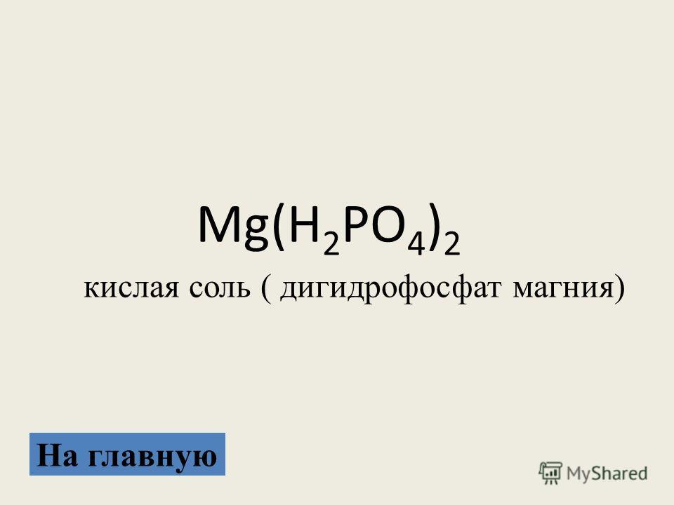 Mg(H 2 PO 4 ) 2 кислая соль ( дигидрофосфат магния) На главную