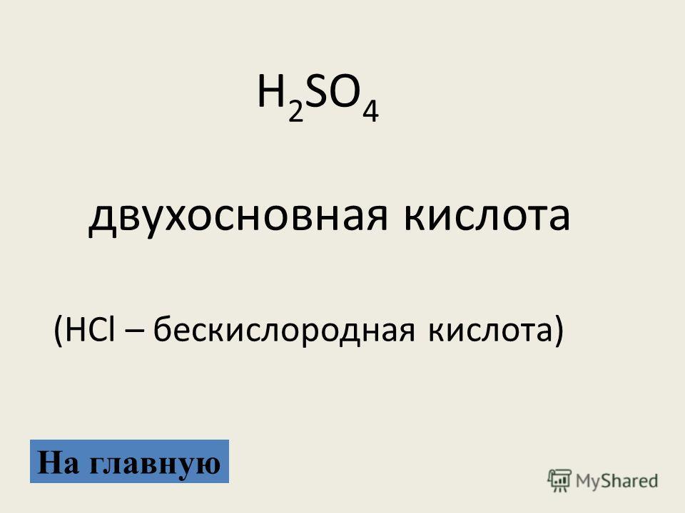 На главную H 2 SO 4 двухосновная кислота (HCl – бескислородная кислота)