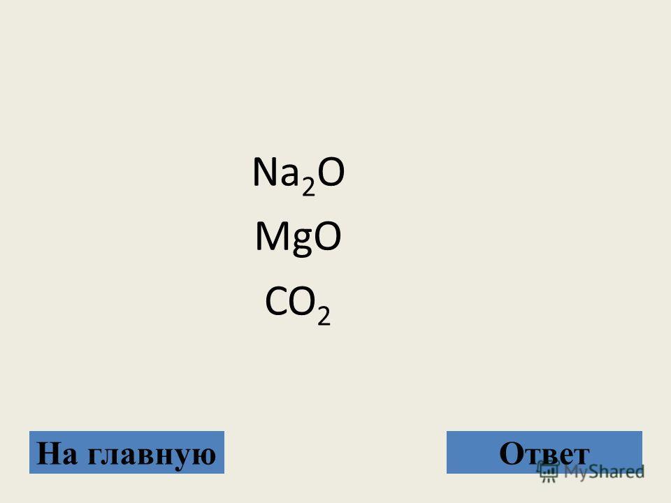 Na 2 O MgO CO 2 На главнуюОтвет