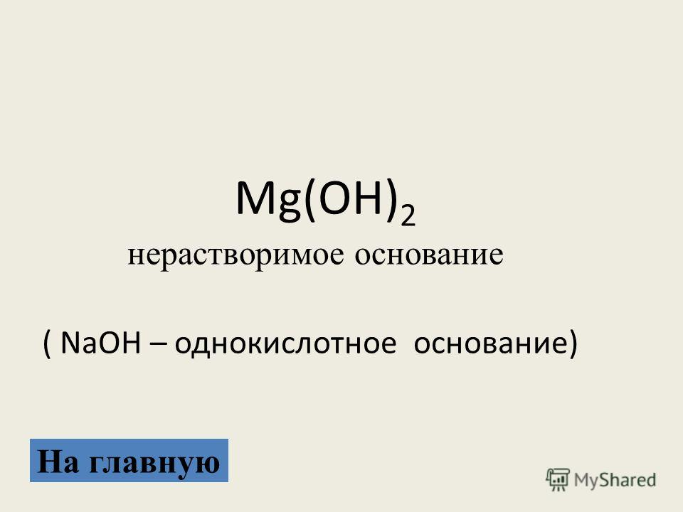 Mg(OH) 2 нерастворимое основание ( NaOH – однокислотное основание) На главную