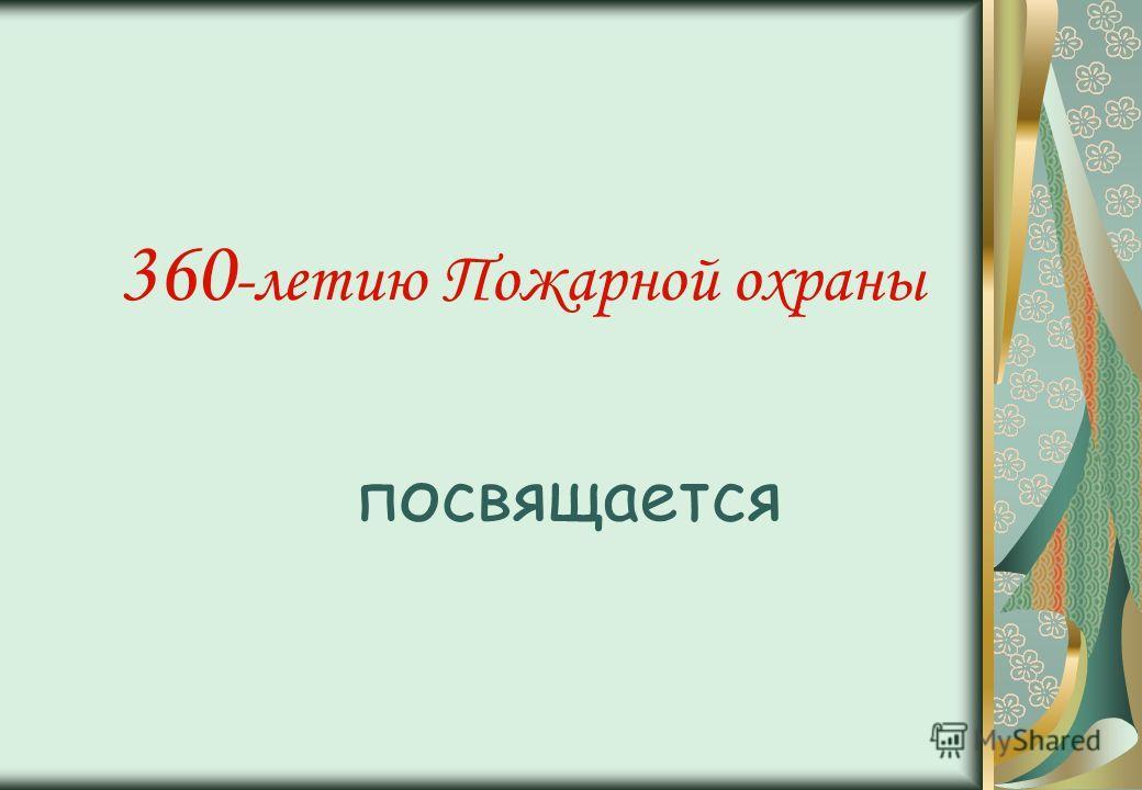 360 -летию Пожарной охраны посвящается
