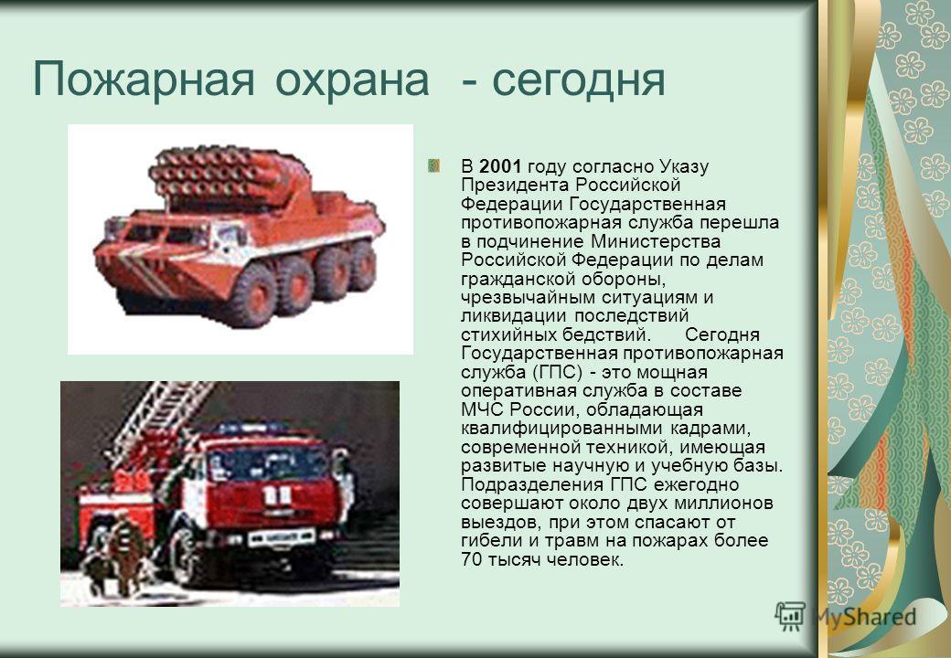 Пожарная охрана - сегодня В 2001 году согласно Указу Президента Российской Федерации Государственная противопожарная служба перешла в подчинение Министерства Российской Федерации по делам гражданской обороны, чрезвычайным ситуациям и ликвидации после