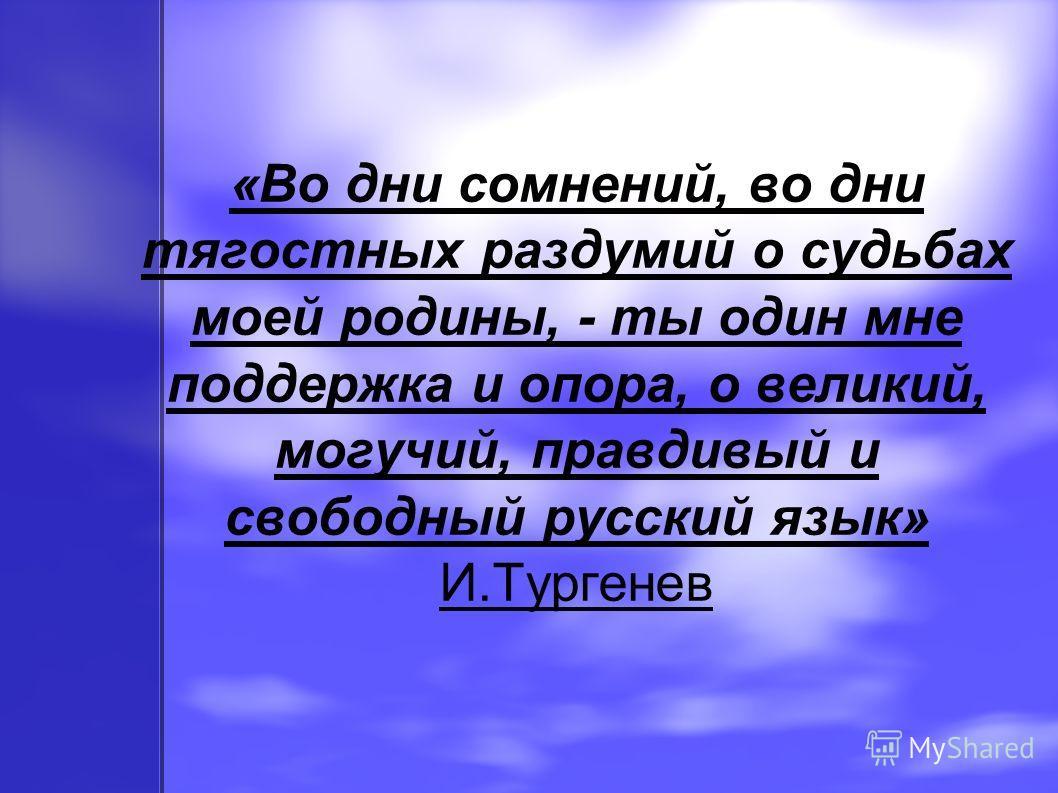 «Во дни сомнений, во дни тягостных раздумий о судьбах моей родины, - ты один мне поддержка и опора, о великий, могучий, правдивый и свободный русский язык» И.Тургенев