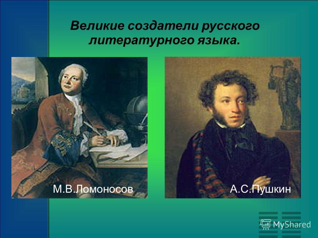 М.В.ЛомоносовА.С.Пушкин Великие создатели русского литературного языка.