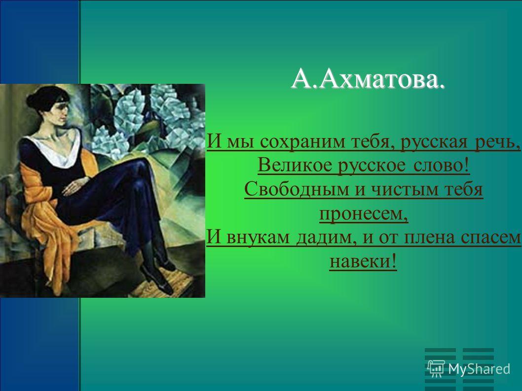 А.Ахматова. И мы сохраним тебя, русская речь, Великое русское слово! Свободным и чистым тебя пронесем, И внукам дадим, и от плена спасем навеки!