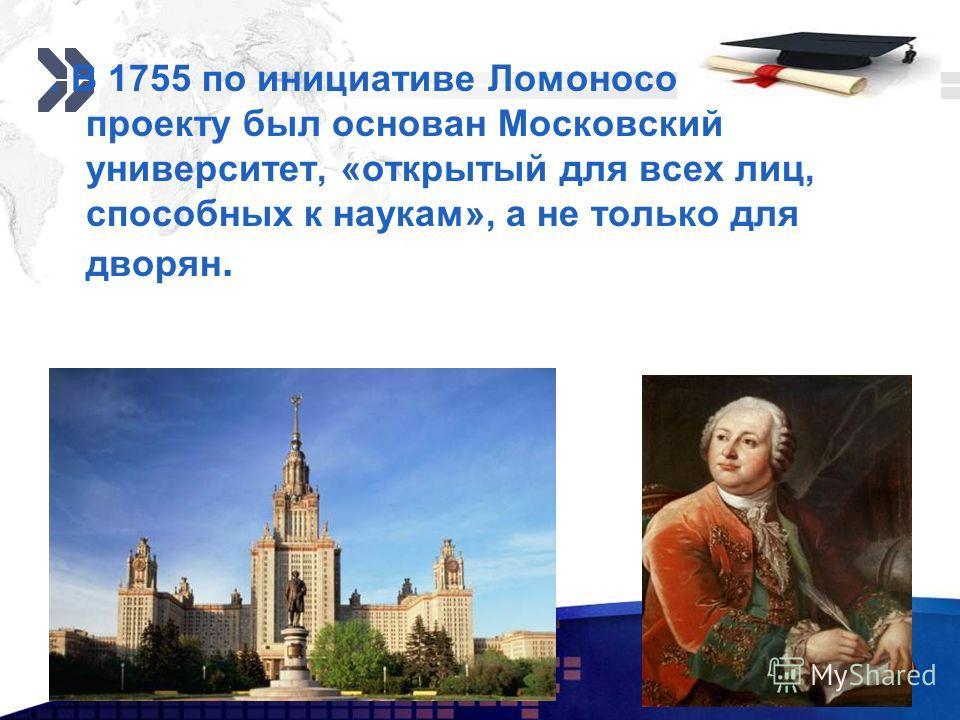 Add your company slogan LOGO www.themegallery.com. В 1755 по инициативе Ломоносова и по его проекту был основан Московский университет, «открытый для всех лиц, способных к наукам», а не только для дворян.