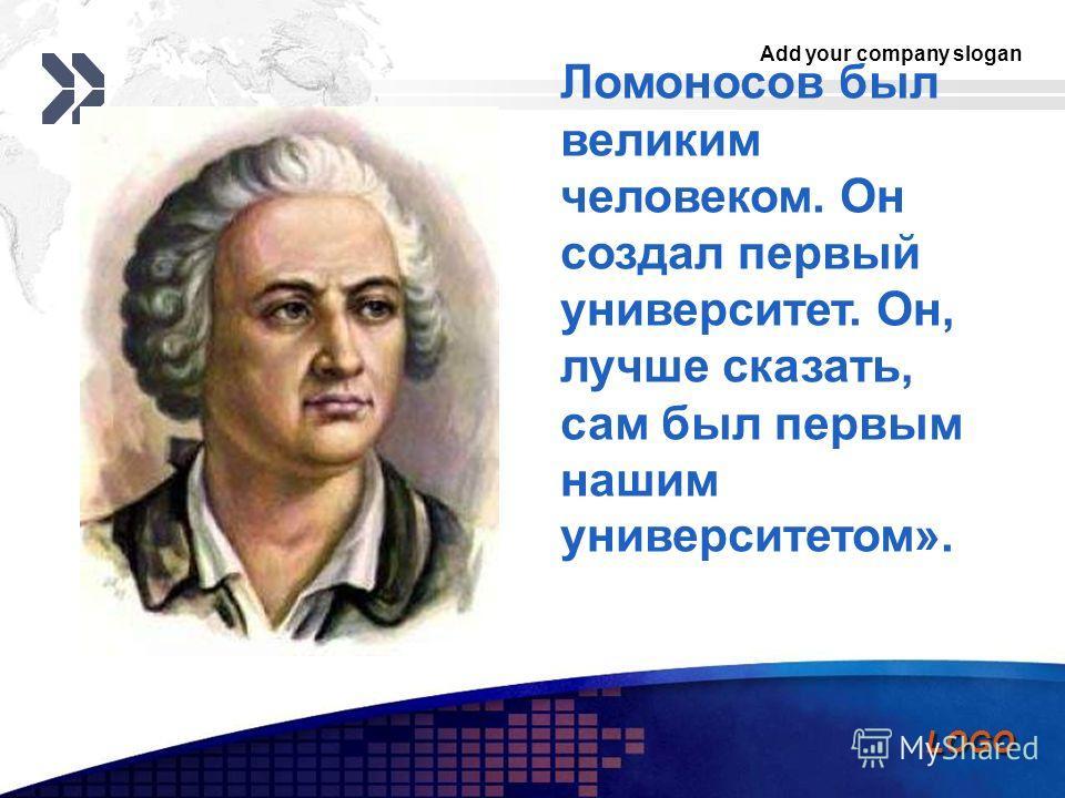 Add your company slogan LOGO Ломоносов был великим человеком. Он создал первый университет. Он, лучше сказать, сам был первым нашим университетом».