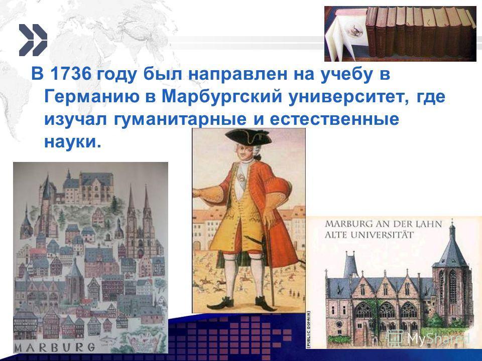 Add your company slogan LOGO www.themegallery.com В 1736 году был направлен на учебу в Германию в Марбургский университет, где изучал гуманитарные и естественные науки.