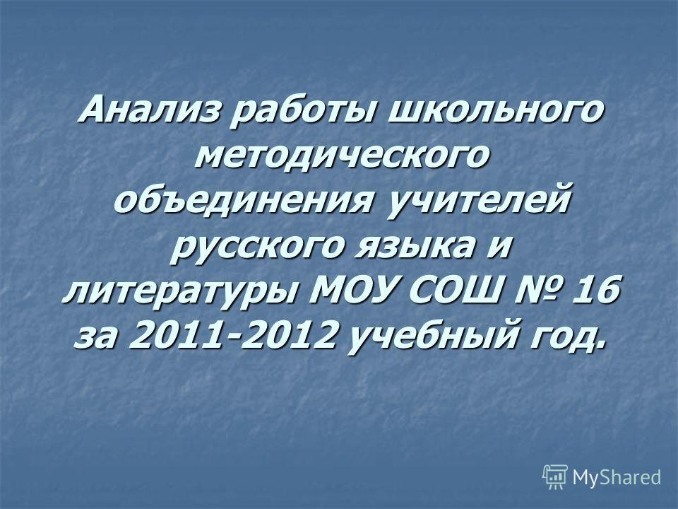 Анализ работы школьного методического объединения учителей русского языка и литературы МОУ СОШ 16 за 2011-2012 учебный год.